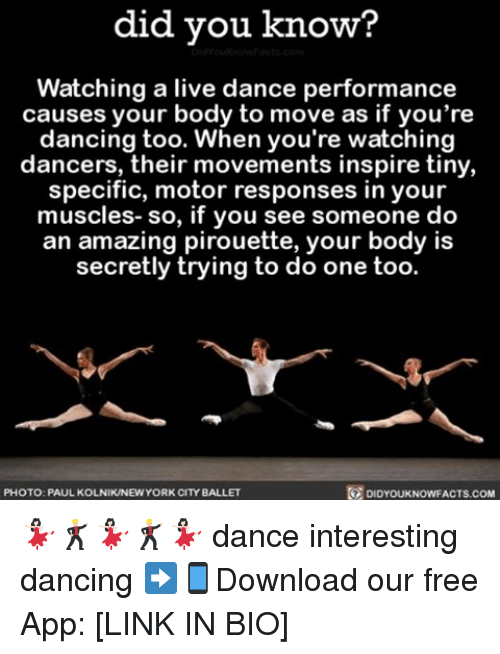 Dancing, Memes, and Free: did you know?  Watching a live dance performance  causes your body to move as if you're  dancing too. When you're watching  dancers, their movements inspire tiny,  specific, motor responses in your  muscles- so, if you see someone do  an amazing pirouette, your body is  secretly trying to do one too.  PHOTO: PAULKOLNIKNEWYORK CITY BALLET  DIDYOUKNOWFACTS.COM 💃🏻🕺🏼💃🏻🕺🏼💃🏻 dance interesting dancing ➡📱Download our free App: [LINK IN BIO]