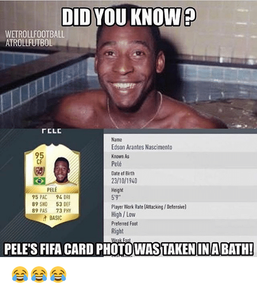 """player: DID YOU KNOW?  WETROLLFOOTBALL  ATROLLFUTBOL  rCLC  Name  Edson Arantes Nascimento  95  Known As  CF  Pelé  Date of Birth  23/10/1940  PELE  Height  5'9""""  95 PAC  94 DR  89 SHO  53 DEF  Player Work Rate (Attacking/ Defensive)  89 PAS  73 PHY  High Low  BASIC  Preferred Foot  Right  PELES FIFA CARD PHOTO WASTAKENIN BATH!  Meak Font 😂😂😂"""