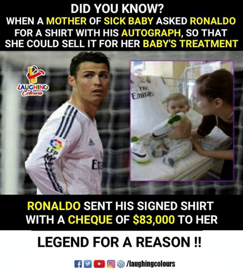 Ronaldo, Sick, and Reason: DID YOU KNOW?  WHEN A MOTHER OF SICK BABY ASKED RONALDO  FOR A SHIRT WITH HIS AUTOGRAPH, SO THAT  SHE COULD SELL IT FOR HER BABY'S TREATMENT  LAUGHINO  FIN  Emira  Er  RONALDO SENT HIS SIGNED SHIRT  WITH A CHEQUE OF $83,000 TO HER  LEGEND FOR A REASON!!  R男。回5/laughingcolours
