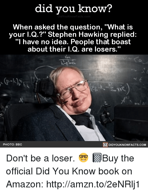 "Stephen Hawk: did you know?  When asked the question, ""What is  your l.Q.?"" Stephen Hawking replied:  ""I have no idea. People that boast  about their I.Q. are losers.  PHOTO: BBC  DIDYOUKNOWFACTS.COM Don't be a loser. 🤓  📓Buy the official Did You Know book on Amazon: http://amzn.to/2eNRlj1"