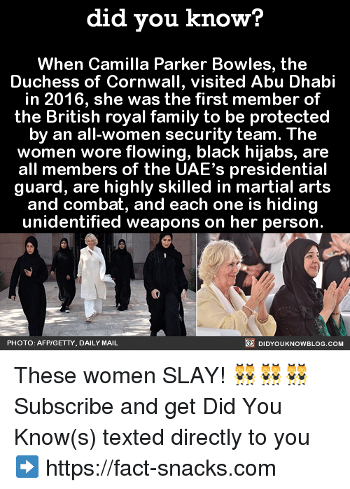 abu dhabi: did you know?  When Camilla Parker Bowles, the  Duchess of Cornwall, visited Abu Dhabi  in 2016, she was the first member of  the British royal family to be protected  by an all-women security team. The  women wore flowing, black hijabs, are  all members of the UAE's presidential  guard, are highly skilled in martial arts  and combat, and each one is hiding  unidentified weapons on her person.  DIDYOUKNOWBLOG.coM  PHOTO: AFP/GETTY, DAILY MAIL These women SLAY! 👯👯👯  Subscribe and get Did You Know(s) texted directly to you ➡ https://fact-snacks.com