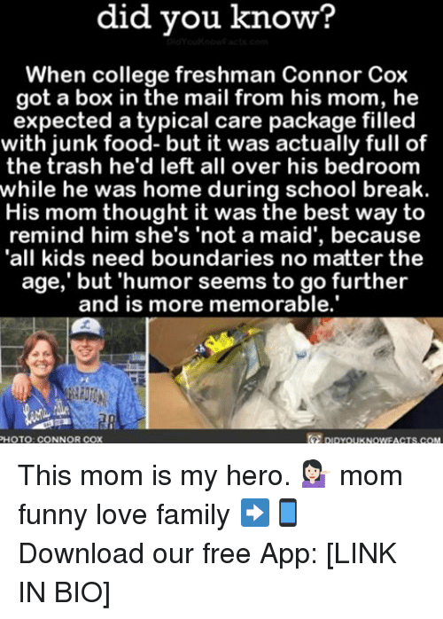 """college freshman: did you know?  When college freshman Connor Cox  got a box in the mail from his mom, he  expected a typical care package filled  with junk food- but it was actually full of  the trash he'd left all over his bedroom  while he was home during school break.  His mom thought it was the best way to  remind him she's """"not a maid', because  all kids need boundaries no matter the  age,' but humor seems to go further  and is more memorable.  pupYouKNowFACTs.coM  PHOTO: CONNOR COX This mom is my hero. 💁🏻 mom funny love family ➡📱Download our free App: [LINK IN BIO]"""