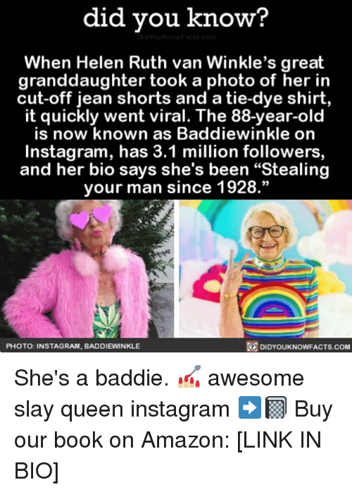"""Amazon, Instagram, and Memes: did you know?  When Helen Ruth van Winkle's great  granddaughter took a photo of her in  cut-off jean shorts and a tie-dye shirt,  it quickly went viral. The 88-year-old  is now known as Baddiewinkle on  Instagram, has 3.1 million followers  and her bio says she's been """"Stealing  your man since 1928.""""  PHOTO: INSTAGRAM, BADDIEWINKLE  DIDYOUKNOWFACTS.COM She's a baddie. 💅🏼 awesome slay queen instagram ➡️📓 Buy our book on Amazon: [LINK IN BIO]"""