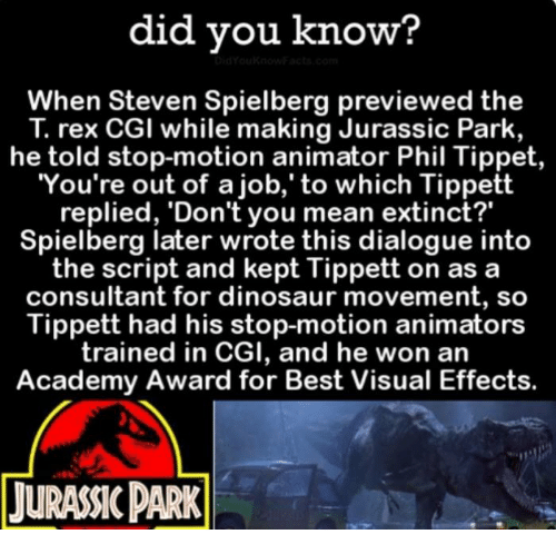 "Academy Awards: did you know?  When Steven Spielberg previewed the  rex CGI while making Jurassic Park,  he told stop-motion animator Phil Tippet  You're out of a job,' to which Tippett  replied, 'Don't you mean extinct?""  Spielberg later wrote this dialogue into  the script and kept Tippett on as a  consultant for dinosaur movement, so  Tippett had his stop-motion animators  trained in CGI, and he won an  Academy Award for Best Visual Effects.  TURANCPARK"