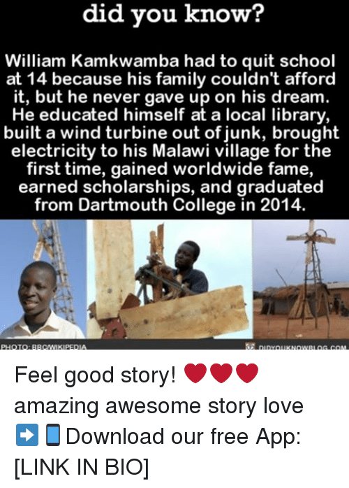 Quit School: did you know?  William Kamkwamba had to quit school  at 14 because his family couldn't afford  it, but he never gave up on his dream  He educated himself at a local library,  built a wind turbine out of junk, brought  electricity to his Malawi village for the  first time, gained worldwide fame,  earned scholarships, and graduated  from Dartmouth College in 2014. Feel good story! ❤❤❤ amazing awesome story love ➡📱Download our free App: [LINK IN BIO]