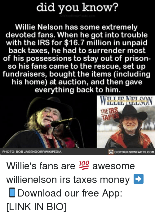 Irs, Memes, and Money: did you know?  Willie Nelson has some extremely  devoted fans. When he got into trouble  with the IRS for $16.7 million in unpaid  back taxes, he had to surrender most  of his possessions to stay out of prison-  so his fans came to the rescue, set up  fundraisers, boughtthe items (including  his home) at auction, and then gave  everything back to him  THEIR  TAP  PHOTO: BOB JAGENDORFAWIKIPEDIA  DIDYOUKNOWFACTS.COM Willie's fans are 💯 awesome willienelson irs taxes money ➡📱Download our free App: [LINK IN BIO]