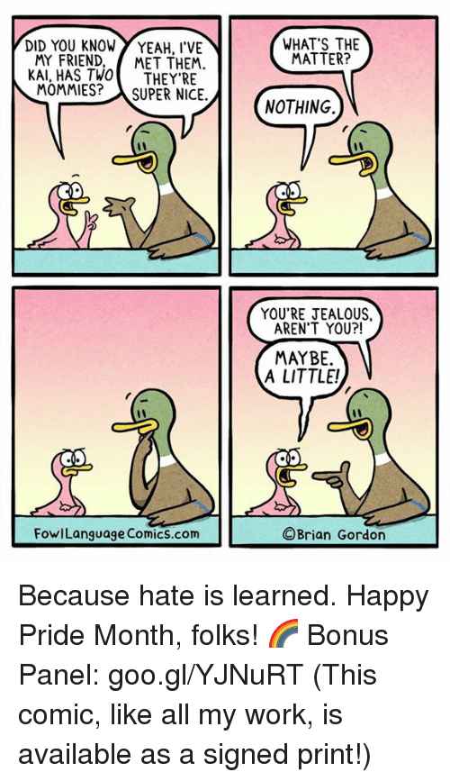 Jealous, Memes, and Yeah: DID YOU KNOW YEAH, I'VE  WHAT'S THE  MATTER?  MY FRIEND, MET THEM.  KAI, HAS TWOTHEY'RE  MOMMIES?SUPER NICE.  NOTHING.  YOU'RE JEALOUS,  AREN'T YOU?!  MAYBE.  A LITTLE!  FowlLanguage Comics.com  ©Brian Gordon Because hate is learned. Happy Pride Month, folks! 🌈 Bonus Panel: goo.gl/YJNuRT (This comic, like all my work, is available as a signed print!)