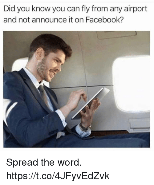 Facebook, Funny, and Word: Did you know you can fly from any airport  and not announce it on Facebook? Spread the word. https://t.co/4JFyvEdZvk