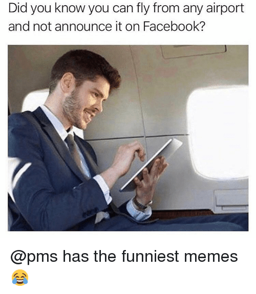 funniest memes: Did you know you can fly from any airport  and not announce it on Facebook? @pms has the funniest memes 😂