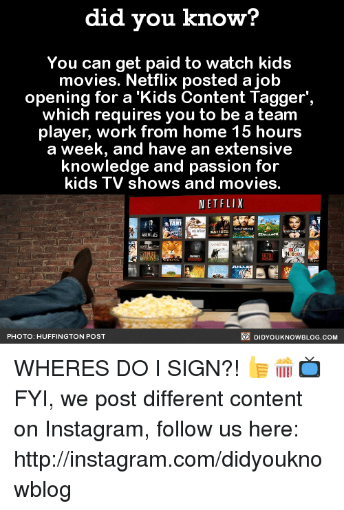 kid movie: did you know?  You can get paid to watch kids  movies. Netflix posted a job  opening for a 'Kids Content Ta  which requires you to be a team  player, work from home 15 hours  a week, and have an extensive  knowledge and passion for  kids TV shows and movies  NETFLIX  DIDYoukNowBLOG.coM  PHOTO: HUFFINGTON POST WHERES DO I SIGN?! 👍🍿📺  FYI, we post different content on Instagram, follow us here: http://instagram.com/didyouknowblog ☚