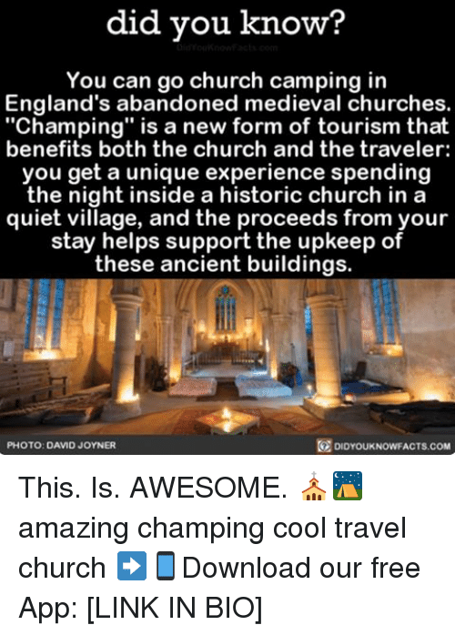"""England, Memes, and Ancient: did you know?  You can go church camping in  England's abandoned medieval churches.  """"Champing"""" is a new form of tourism that  benefits both the church and the traveler:  you get a unique experience spending  the night inside a historic church in a  quiet village, and the proceeds from your  stay helps support the upkeep of  these ancient buildings.  DIDYOUKNOWFACTs.coM  PHOTO: DAVID JOYNER This. Is. AWESOME. ⛪️⛺️ amazing champing cool travel church ➡📱Download our free App: [LINK IN BIO]"""