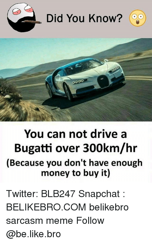 Bugatti: Did You Know?  You can not drive a  Bugatti over 300km/hr  (Because you don't have enough  money to buy it) Twitter: BLB247 Snapchat : BELIKEBRO.COM belikebro sarcasm meme Follow @be.like.bro