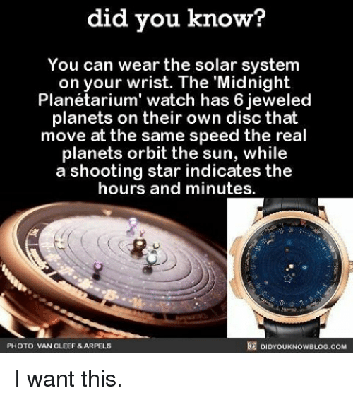 Memes, 🤖, and Sun: did you know?  You can wear the solar system  on your wrist. The Midnight  Planétarium' watch has 6 jeweled  planets on their own disc that  move at the same speed the real  planets orbit the sun, while  a shooting star indicates the  hours and minutes.  DIDYOUKNOWBLOG.coM  PHOTO: VAN CLEEF &ARPELS I want this.