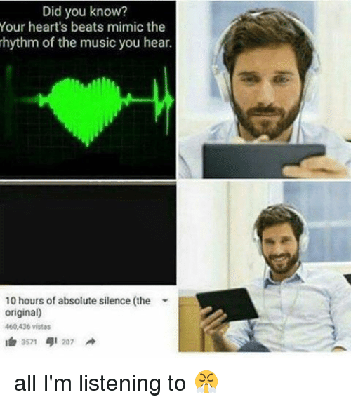 Memes, Music, and Beats: Did you know?  Your heart's beats mimic the  hythm of the music you hear.  10 hours of absolute silence (the  original)  400,436 vistas  2571 41 207 all I'm listening to 😤