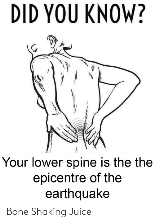 did you know: DID YOU KNOW?  Your lower spine is the the  epicentre of the  earthquake Bone Shaking Juice