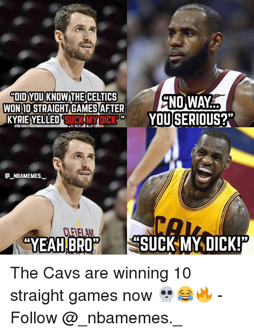 Cavs, Memes, and Suck My Dick: DID YOU KNOWTHE ELTICS  WON 10 STRAIGHT GAMES AFTER  NO WAY  KYRIE YELLED SUGKMYDICK  YOUSERIOUS?  E_NBAMEMES.  YEAH  BRO SUCK MY DICK! The Cavs are winning 10 straight games now 💀😂🔥 - Follow @_nbamemes._