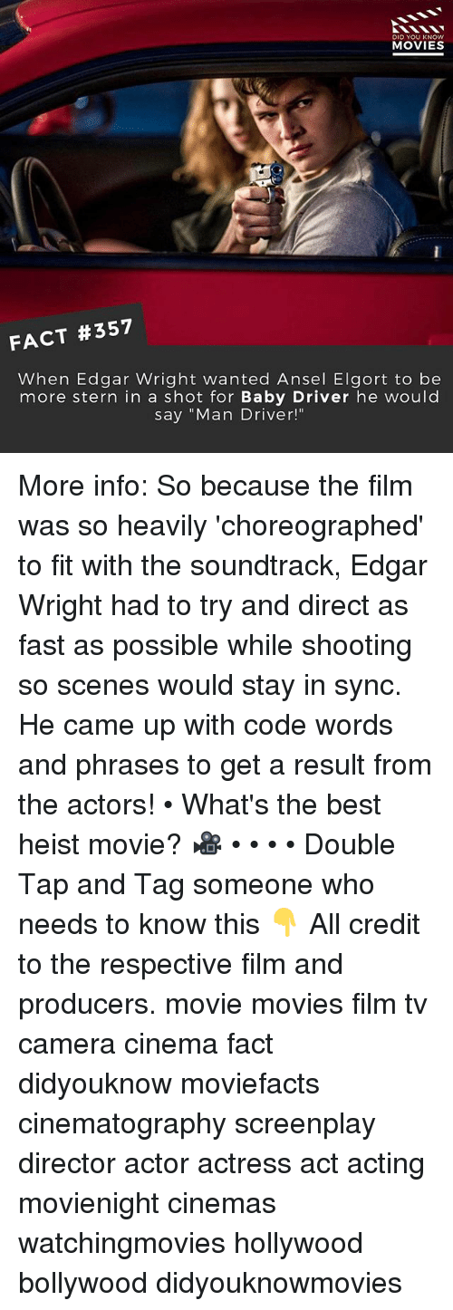 "Memes, Movies, and Best: DID YOU KNOWw  MOVIES  FACT #357  When Edgar Wright wanted Ansel Elgort to be  more stern in a shot for Baby Driver he would  say ""Man Driver!"" More info: So because the film was so heavily 'choreographed' to fit with the soundtrack, Edgar Wright had to try and direct as fast as possible while shooting so scenes would stay in sync. He came up with code words and phrases to get a result from the actors! • What's the best heist movie? 🎥 • • • • Double Tap and Tag someone who needs to know this 👇 All credit to the respective film and producers. movie movies film tv camera cinema fact didyouknow moviefacts cinematography screenplay director actor actress act acting movienight cinemas watchingmovies hollywood bollywood didyouknowmovies"