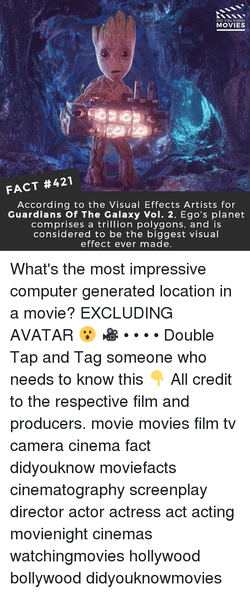 Memes, Movies, and Avatar: DID YOU KNOWw  MOVIES  FACT #421  According to the Visual Effects Artists for  Guardians Of The Galaxy Vol. 2, Ego's planet  comprises a trillion polygons, and is  considered to be the biggest visual  effect ever made What's the most impressive computer generated location in a movie? EXCLUDING AVATAR 😮 🎥 • • • • Double Tap and Tag someone who needs to know this 👇 All credit to the respective film and producers. movie movies film tv camera cinema fact didyouknow moviefacts cinematography screenplay director actor actress act acting movienight cinemas watchingmovies hollywood bollywood didyouknowmovies