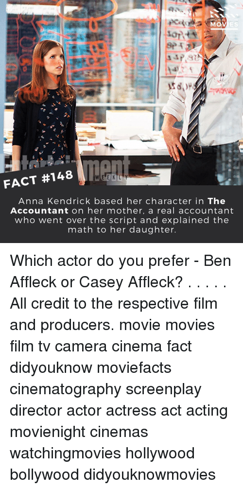 Anna, Anna Kendrick, and Memes: DID YOU  MOV  FACT #148  W E E K L Y  Anna Kendrick based her character in The  Accountant on her mother, a real accountant  who went over the script and explained the  math to her daughter. Which actor do you prefer - Ben Affleck or Casey Affleck? . . . . . All credit to the respective film and producers. movie movies film tv camera cinema fact didyouknow moviefacts cinematography screenplay director actor actress act acting movienight cinemas watchingmovies hollywood bollywood didyouknowmovies