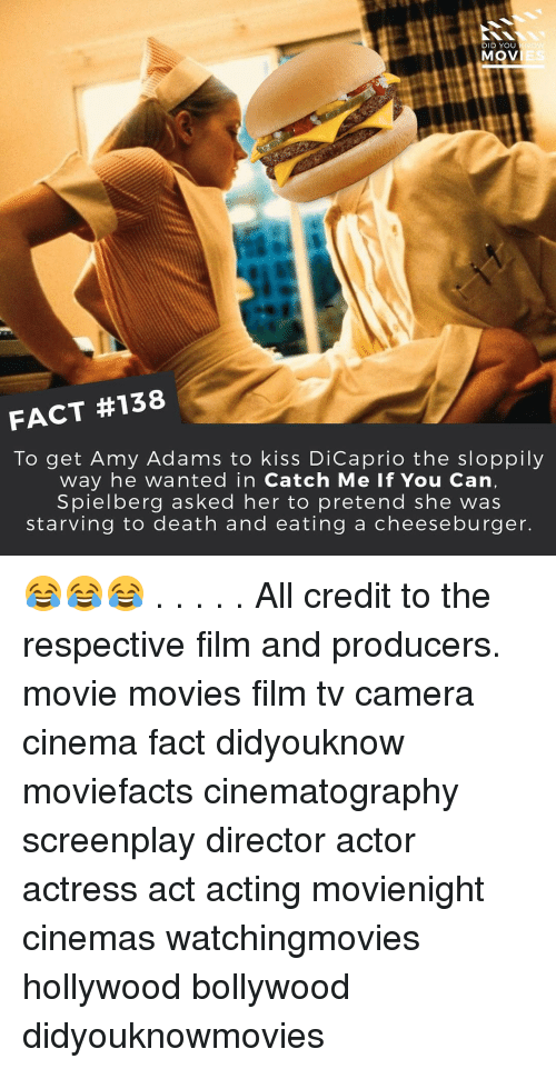 Memes, Bollywood, and Catch Me if You Can: DID YOU  MOVIE  FACT #138  To get Amy Adams to kiss DiCaprio the sloppily  way he wanted in Catch Me If You Can,  Spielberg asked her to pretend she was  starving to death and eating a cheese burger. 😂😂😂 . . . . . All credit to the respective film and producers. movie movies film tv camera cinema fact didyouknow moviefacts cinematography screenplay director actor actress act acting movienight cinemas watchingmovies hollywood bollywood didyouknowmovies