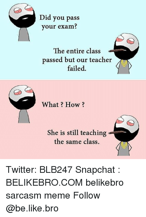 Be Like, Meme, and Memes: Did you pass  your exam?  The entire class  passed but our teacher  failed.  4  What? How?  She is still teaching  the same class. Twitter: BLB247 Snapchat : BELIKEBRO.COM belikebro sarcasm meme Follow @be.like.bro