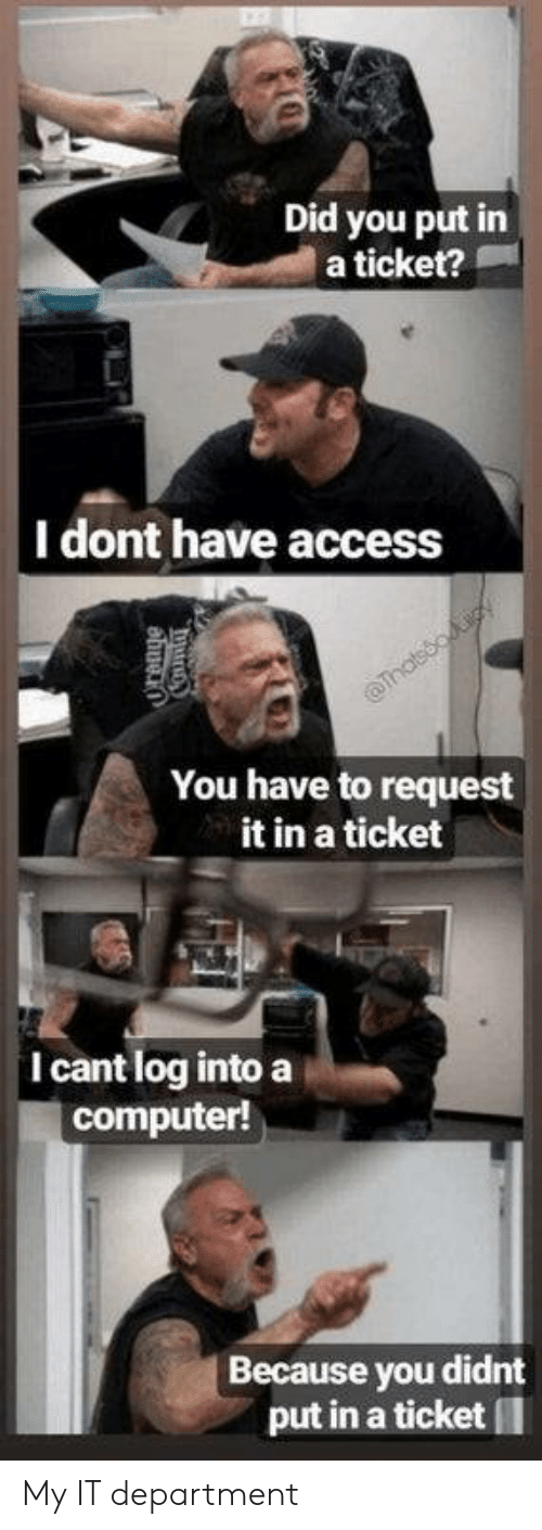 Access: Did you put in  a ticket?  |I dont have access  Thatsooiy  You have to request  it in a ticket  I cant log into a  computer!  Because you didnt  put in a ticket My IT department