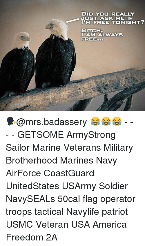 America Freedom: DID YOU REALLY  JUST ASK ME IF  I'M FREE TONIGHT?  BITCH  AM ALWAYS  FREE. 🗣@mrs.badassery 😂😂😂 - - - - GETSOME ArmyStrong Sailor Marine Veterans Military Brotherhood Marines Navy AirForce CoastGuard UnitedStates USArmy Soldier NavySEALs 50cal flag operator troops tactical Navylife patriot USMC Veteran USA America Freedom 2A