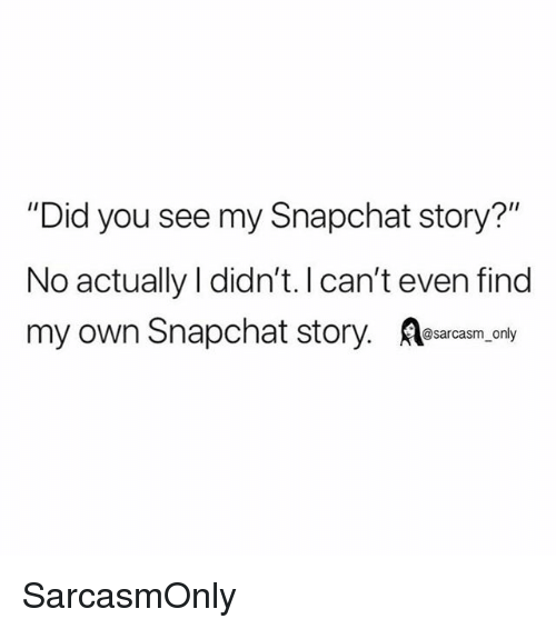 "Funny, Memes, and Snapchat: ""Did you see my Snapchat story?""  No actually I didn't. Ican't even find  my own Snapchat story. esarasm only SarcasmOnly"