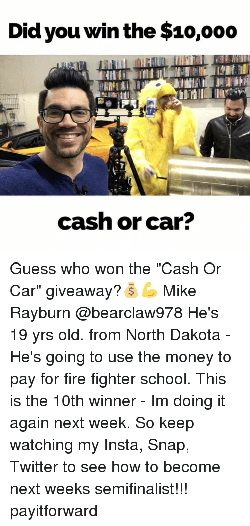 """Fire, Memes, and Money: Did you win the $10,ooo  cash or car? Guess who won the """"Cash Or Car"""" giveaway?💰💪 Mike Rayburn @bearclaw978 He's 19 yrs old. from North Dakota - He's going to use the money to pay for fire fighter school. This is the 10th winner - Im doing it again next week. So keep watching my Insta, Snap, Twitter to see how to become next weeks semifinalist!!! payitforward"""