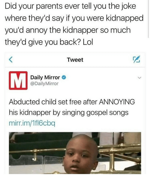 gospel: Did your parents ever tell you the joke  where they'd say if you were kidnapped  you'd annoy the kidnapper so much  they'd give you back? Lol  Tweet  Daily Mirror  @DailyMirror  Abducted child set free after ANNOYING  his kidnapper by singing gospel songs  mirr.im/Tfl6cbq