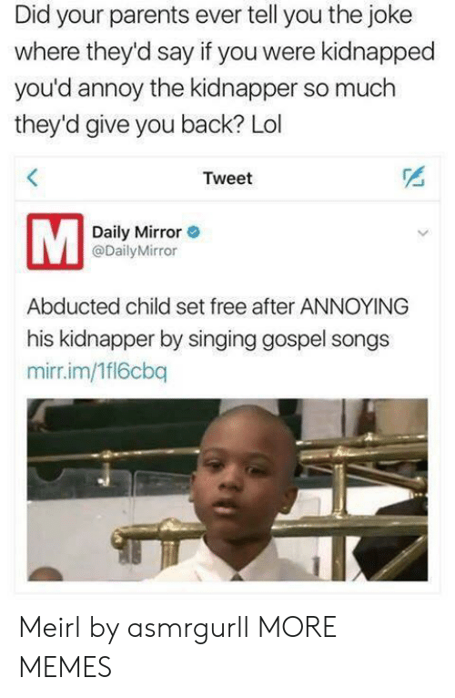 gospel: Did your parents ever tell you the joke  where they'd say if you were kidnapped  you'd annoy the kidnapper so much  they'd give you back? Lol  Tweet  Daily Mirror  @DailyMirror  Abducted child set free after ANNOYING  his kidnapper by singing gospel songs  mirr.im/1fl6cbq Meirl by asmrgurll MORE MEMES
