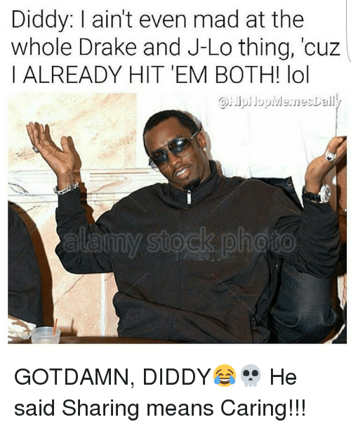 Aint Even Mad: Diddy: ain't even mad at the  whole Drake and J-Lo thing, cuz  ALREADY HIT EM BOTH! lol GOTDAMN, DIDDY😂💀 He said Sharing means Caring!!!