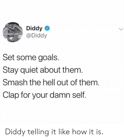 Diddy: Diddy  @Diddy  Set some goals.  Stay quiet about them  Smash the hell out of them.  Clap for your damn self. Diddy telling it like how it is.