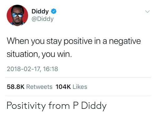 P Diddy: Diddy  @Diddy  When you stay positive in a negative  situation, you win.  2018-02-17, 16:18  58.8K Retweets 104K Likes Positivity from P Diddy