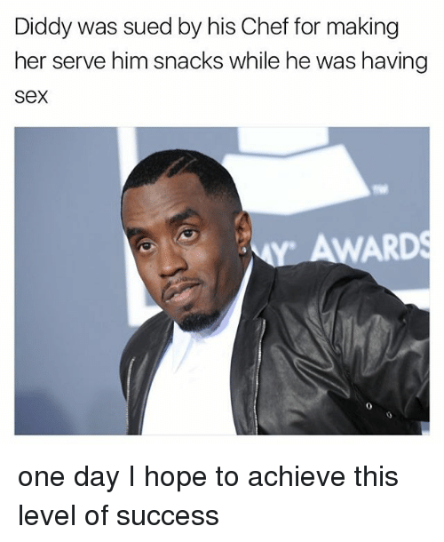 Sex, Chef, and Hope: Diddy was sued by his Chef for making  her serve him snacks while he was having  Sex  ARD one day I hope to achieve this level of success