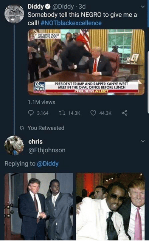 Diddy: DiddyaDiddy 3d  Somebody tell this NEGRO to give me a  call! #NOTblackexcellence  THE WHETE HOUSE  MOMENTS AGO  ox  WS  PRESIDENT TRUMP AND RAPPER KANYE WEST  MEET IN THE OVAL OFFICE BEFORE LUNCH  1.1M views  3,164 14.3K 44.3K  ta You Retweeted  chris  @Fthjohnson  Replying to @Diddy
