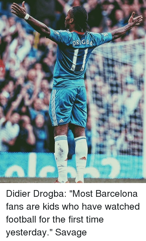 """Barcelona, Football, and Memes: Didier Drogba: """"Most Barcelona fans are kids who have watched football for the first time yesterday."""" Savage"""