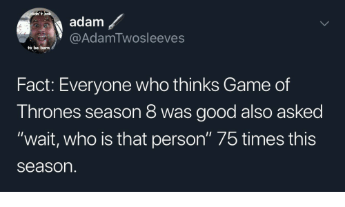 """game of thrones season: didn't  adam  @AdamTwosleeves  to be born  Fact: Everyone who thinks Game of  Thrones season 8 was good also asked  """"wait, who is that person"""" 75 times this  season"""