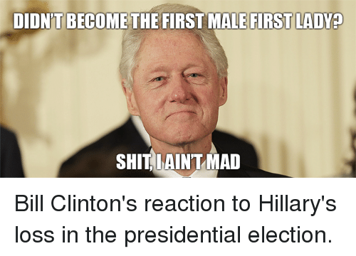 didnt become the first male first ladyp shit i aint 6220936 🔥 25 best memes about hillary loss hillary loss memes