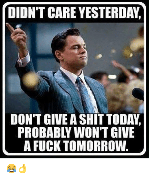 probable: DIDN'T CARE YESTERDA,n  DON'T GIVEA SHITTODAYd  PROBABL WON'T GIVE  A FUCK TOMORROW 😂👌