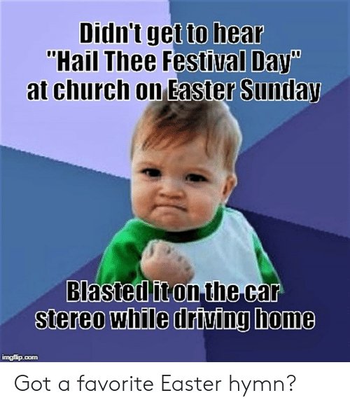 "Church, Driving, and Easter: Didn't get  ""Hail Thee Festival Day  to hear  Easter Sunday  at church on  Blastcditon.the car  Stereo while driving home  imgflip.con Got a favorite Easter hymn?"