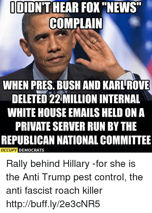 """Memes, News, and Run: DIDNT HEAR FOX """"NEWS""""  COMPLAIN  WHEN PRES. BUSH AND KARLROVE  DELETED 22 MILLION INTERNAL  WHITE HOUSE EMAILS HELD ON A  PRIVATE SERVER RUN BY THE  REPUBLICAN NATIONAL COMMITTEE  OCCUPY  DEMOCRATS Rally behind Hillary -for she is the Anti Trump pest control, the anti fascist roach killer http://buff.ly/2e3cNR5"""