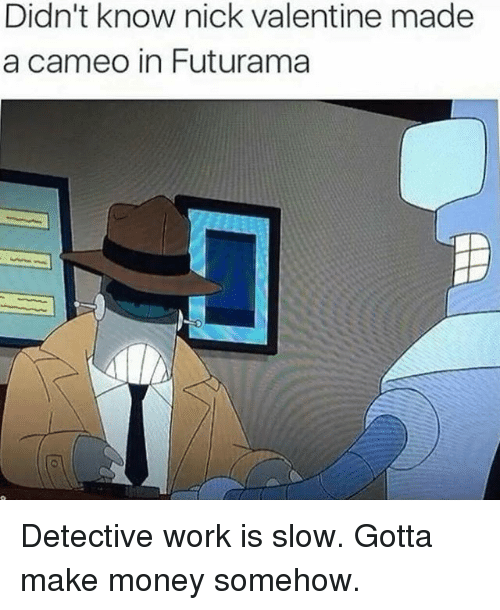 Memes, Money, and Work: Didn't know nick valentine made  a cameo in Futurama Detective work is slow. Gotta make money somehow.