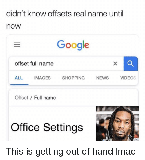 This Is Getting Out Of Hand: didn't know offsets real name until  now  Google  offset full name  ALL IMAGES SHOPPING NEWS VIDEOS  Offset / Full name  Office Settings This is getting out of hand lmao