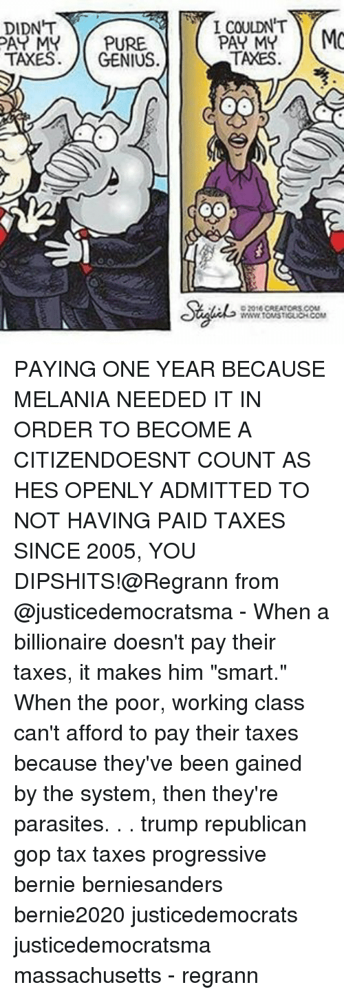 """Memes, Taxes, and Progressive: DIDNT  PAY MY PURE  TAXES  GENIUS  I COULDN'T  PAT MY  MO  TAXES  OO PAYING ONE YEAR BECAUSE MELANIA NEEDED IT IN ORDER TO BECOME A CITIZENDOESNT COUNT AS HES OPENLY ADMITTED TO NOT HAVING PAID TAXES SINCE 2005, YOU DIPSHITS!@Regrann from @justicedemocratsma - When a billionaire doesn't pay their taxes, it makes him """"smart."""" When the poor, working class can't afford to pay their taxes because they've been gained by the system, then they're parasites. . . trump republican gop tax taxes progressive bernie berniesanders bernie2020 justicedemocrats justicedemocratsma massachusetts - regrann"""