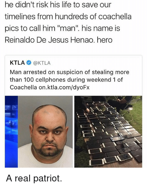 "Anaconda, Coachella, and Jesus: didn't risk his life to save our  he to timelines from hundreds of coachella  pics to call him ""man"" his name is  Reinaldo De Jesus Henao. hero  KTLA @KTLA  Man arrested on suspicion of stealing more  than 100 cellphones during weekend 1 of  Coachella on ktla.com/dyoFx A real patriot."