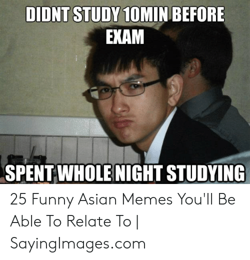 Funny Asian Memes: DIDNT STUDY 1OMIN BEFORE  EKAM  SPENT WHOLE NIGHT STUDYING 25 Funny Asian Memes You'll Be Able To Relate To | SayingImages.com
