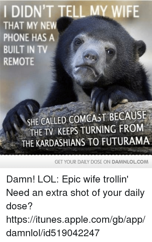Apple, Kardashians, and Lol: DIDN'T TELL MY WIFE  THAT MY NEW  PHONE HAS A  BUILT IN TV  REMOTE  SHE CALLED COMCAST BECAUSE  THE TV KEEPS TURNING FROM  THE KARDASHIANS TO FUTURAMA  GET YOUR DAILY DOSE ON DAMNLOLCOM Damn! LOL: Epic wife trollin'  Need an extra shot of your daily dose? https://itunes.apple.com/gb/app/damnlol/id519042247