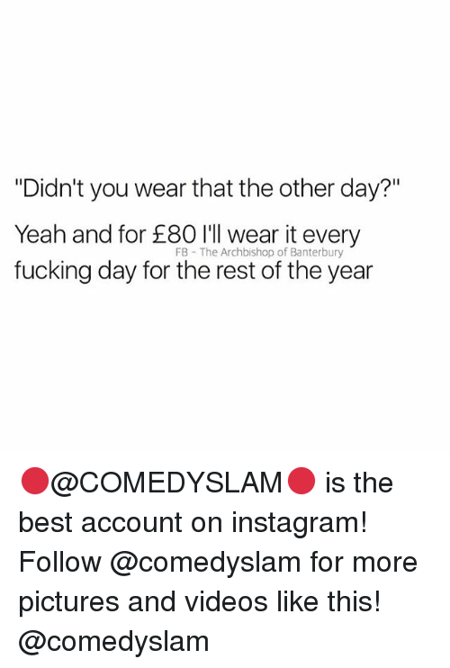 "Fucking, Instagram, and Videos: ""Didn't you wear that the other day?""  Yeah and for 80 l eear it every  fucking day for the rest of the year  FB The Archbishop of Banterbury 🔴@COMEDYSLAM🔴 is the best account on instagram! Follow @comedyslam for more pictures and videos like this! @comedyslam"
