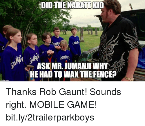 Memes, Game, and Mobile: DIDTHEKARATEKID  UNNI  ASK MR. JUMANJI WHY  HE HAD TO WAXTHE FENCE? Thanks Rob Gaunt! Sounds right.  MOBILE GAME! bit.ly/2trailerparkboys